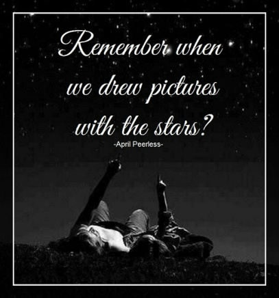 Remember when we would draw pictures with the clouds during the day And by night we would draw pictures with the stars? I do.. ~April Peerless For Shylow