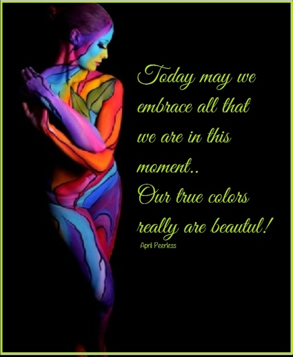 Today may we embrace all that we are in this moment. Our true colors really are beautiful. ~April Peerless