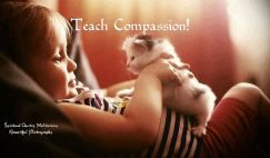 Teach them while they are young to love all living beings. Flowers, trees, people and animals too. Teach compassion. ~April Peerless
