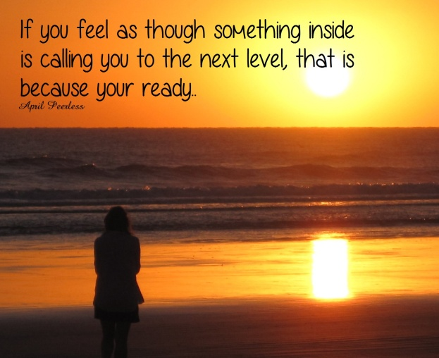If you feel as though something inside is calling you to the next level, that is because you are ready.. ~April Peerless
