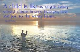 A child is like an angelic being straight from heaven, bringing love and joy to the weary heart... April Peerless