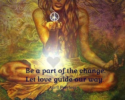 Let our actions be about Love to help heal humanity. Be a part of the change. Let love guide our way. April Peerless
