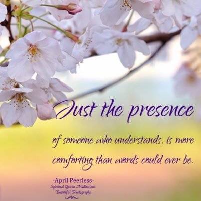 Just the presence of someone who understands, is more comforting than words could ever be. April Peerless